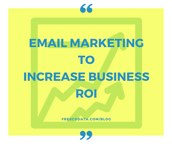 Ways To Use Email Marketing To Increase Business ROI